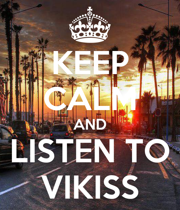 KEEP CALM AND LISTEN TO VIKISS
