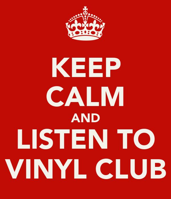 KEEP CALM AND LISTEN TO VINYL CLUB