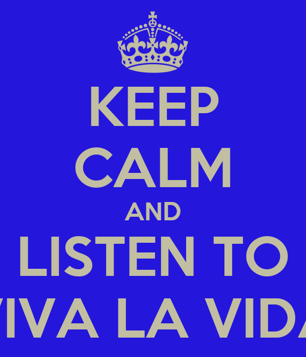 KEEP CALM AND LISTEN TO VIVA LA VIDA