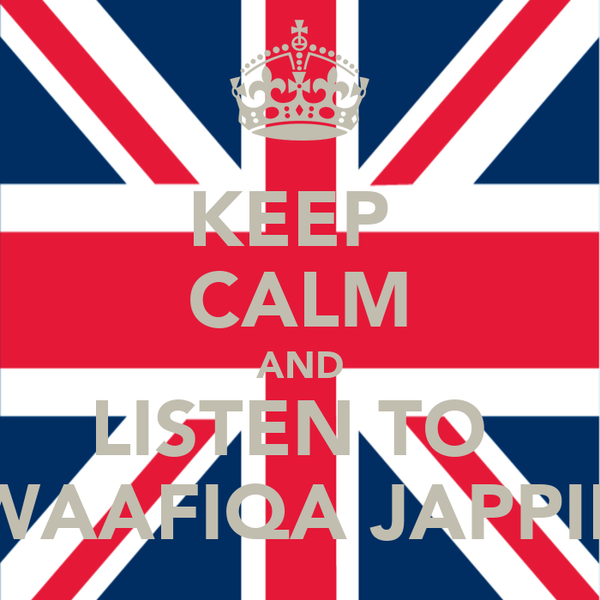 KEEP  CALM AND LISTEN TO  WAAFIQA JAPPIE