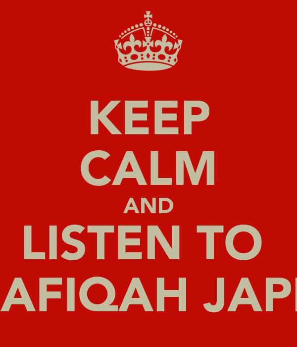 KEEP CALM AND LISTEN TO  WAAFIQAH JAPPIE