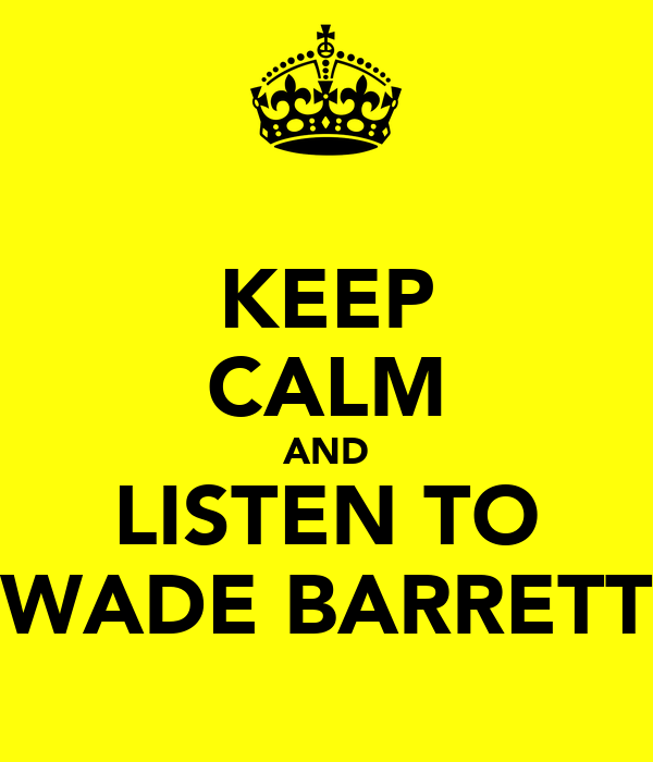 KEEP CALM AND LISTEN TO WADE BARRETT
