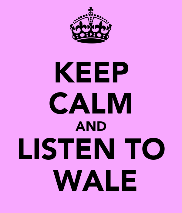 KEEP CALM AND LISTEN TO  WALE