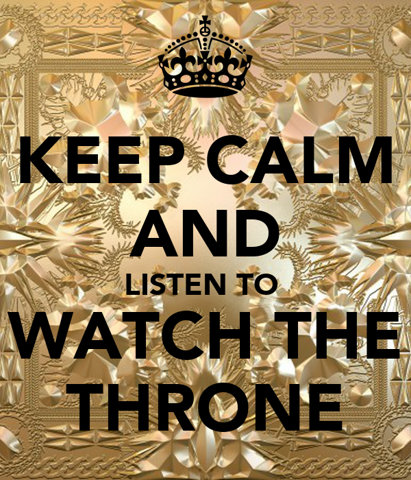 KEEP CALM AND LISTEN TO  WATCH THE THRONE