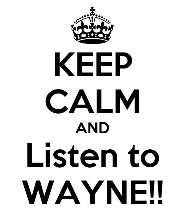 KEEP CALM AND Listen to WAYNE!!