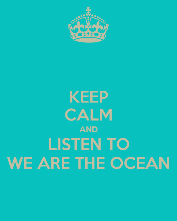 KEEP CALM AND LISTEN TO WE ARE THE OCEAN