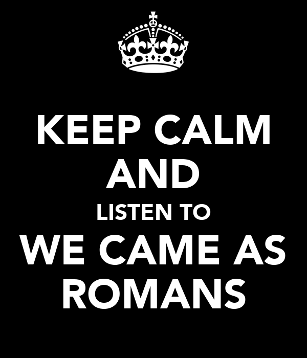KEEP CALM AND LISTEN TO WE CAME AS ROMANS