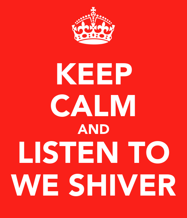 KEEP CALM AND LISTEN TO WE SHIVER