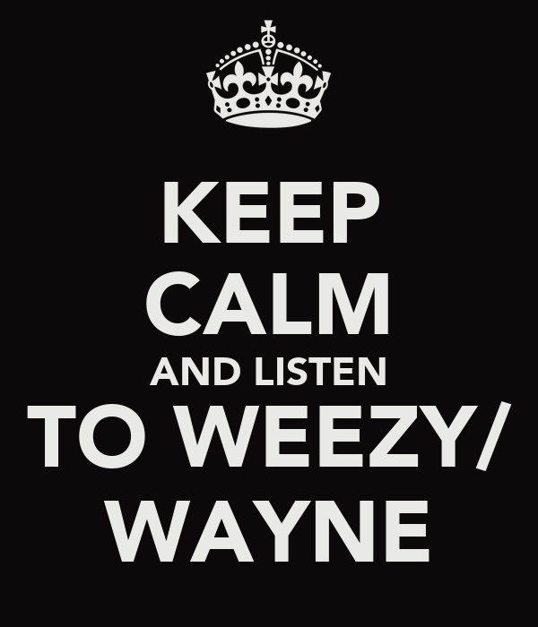 KEEP CALM AND LISTEN TO WEEZY/ WAYNE