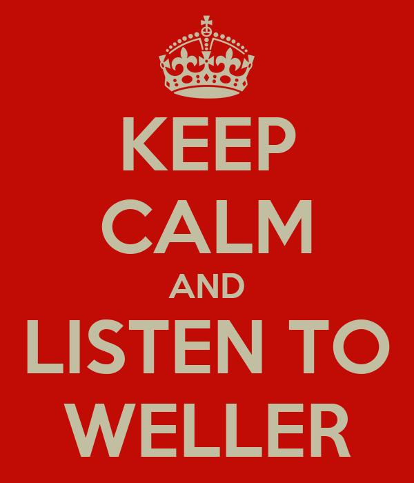 KEEP CALM AND LISTEN TO WELLER