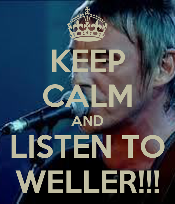KEEP CALM AND LISTEN TO WELLER!!!