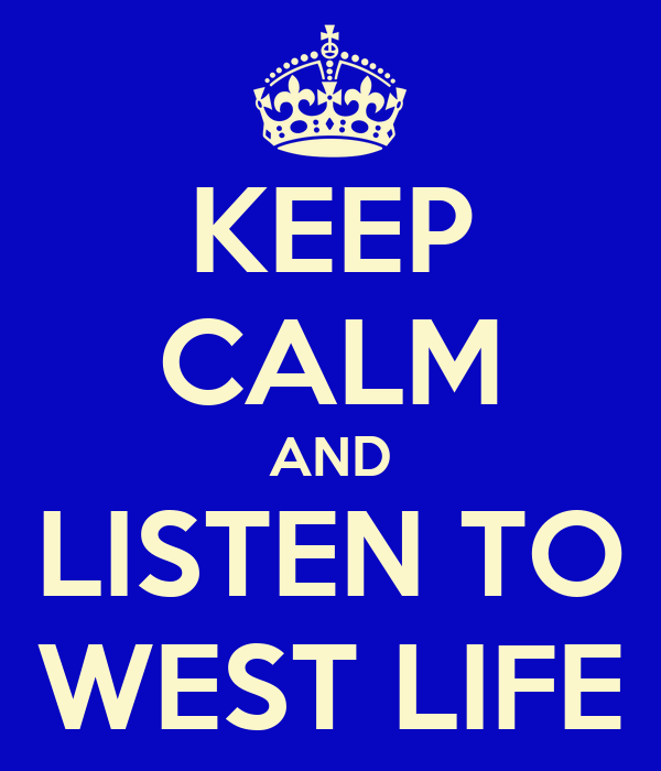 KEEP CALM AND LISTEN TO WEST LIFE