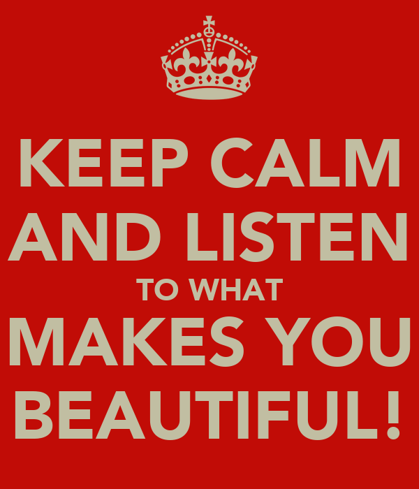 KEEP CALM AND LISTEN TO WHAT MAKES YOU BEAUTIFUL!