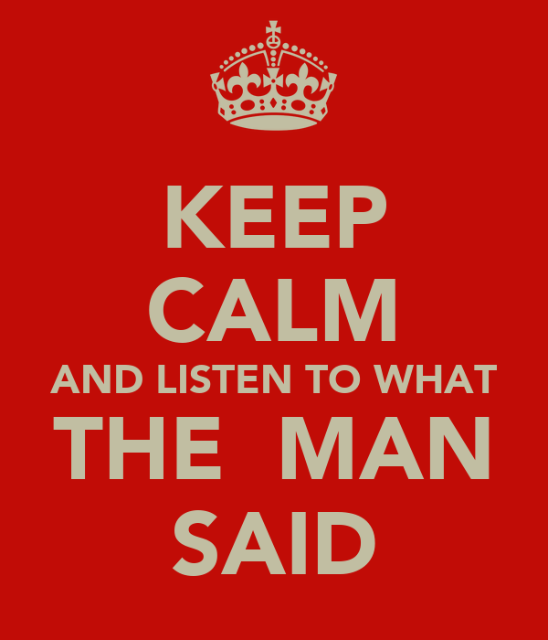 KEEP CALM AND LISTEN TO WHAT THE  MAN SAID