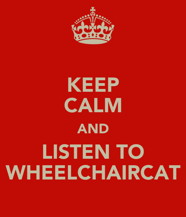 KEEP CALM AND LISTEN TO WHEELCHAIRCAT