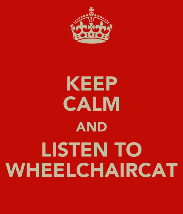 KEEP CALM AND LISTEN TO WHEELCHAIRCAT