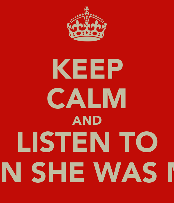 KEEP CALM AND LISTEN TO WHEN SHE WAS MINE