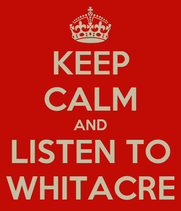 KEEP CALM AND LISTEN TO WHITACRE