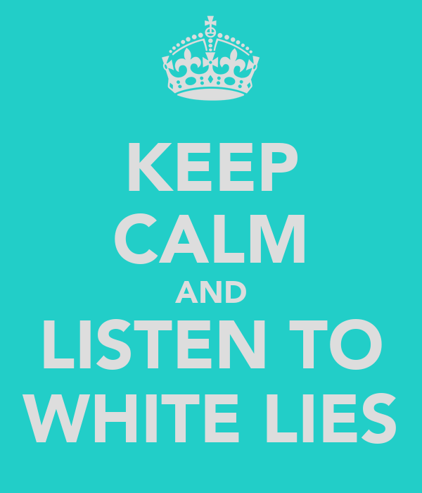 KEEP CALM AND LISTEN TO WHITE LIES