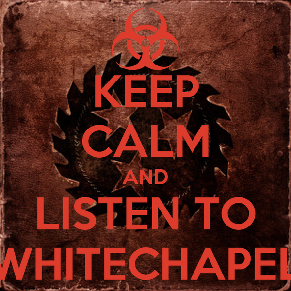 KEEP CALM AND LISTEN TO WHITECHAPEL