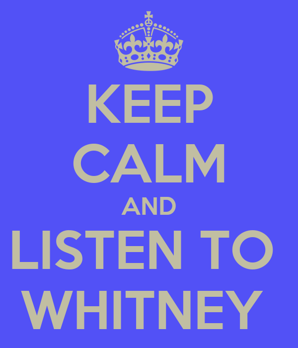 KEEP CALM AND LISTEN TO  WHITNEY