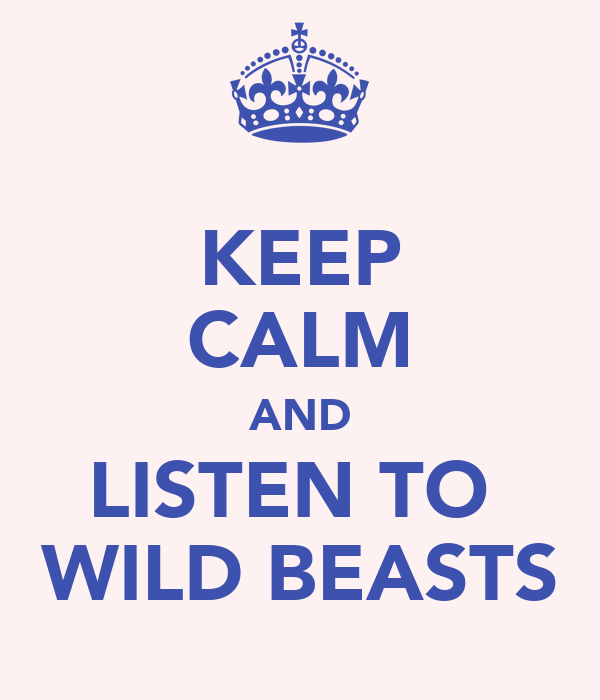 KEEP CALM AND LISTEN TO  WILD BEASTS