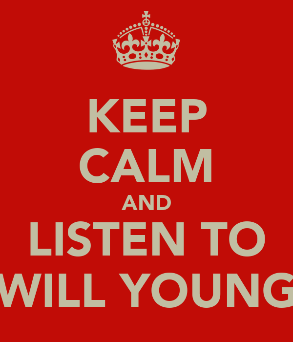 KEEP CALM AND LISTEN TO WILL YOUNG