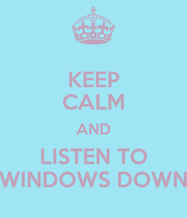 KEEP CALM AND LISTEN TO WINDOWS DOWN
