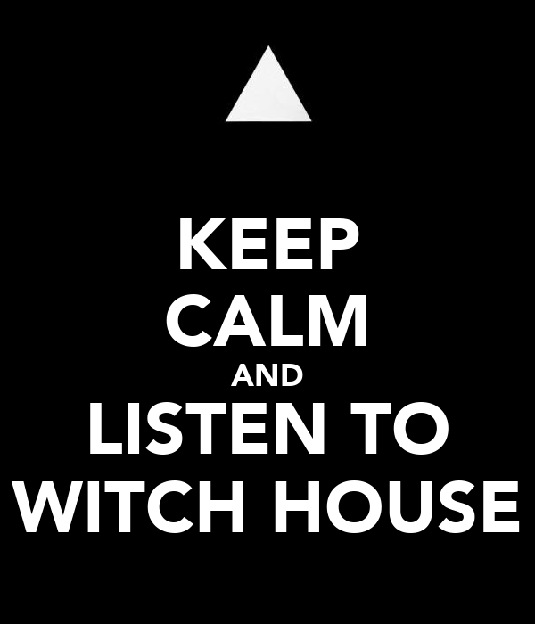 KEEP CALM AND LISTEN TO WITCH HOUSE