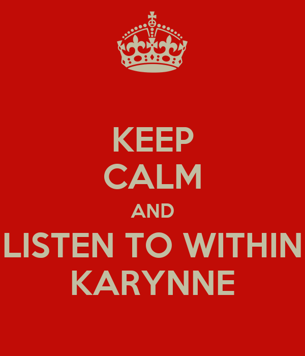 KEEP CALM AND LISTEN TO WITHIN KARYNNE
