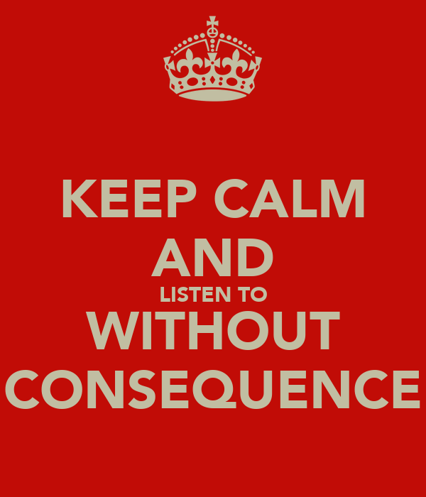 KEEP CALM AND LISTEN TO WITHOUT CONSEQUENCE
