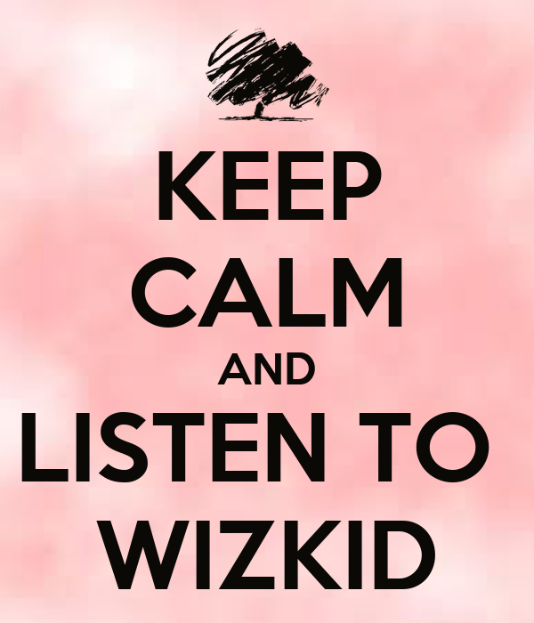 KEEP CALM AND LISTEN TO  WIZKID