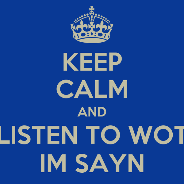 KEEP CALM AND LISTEN TO WOT IM SAYN