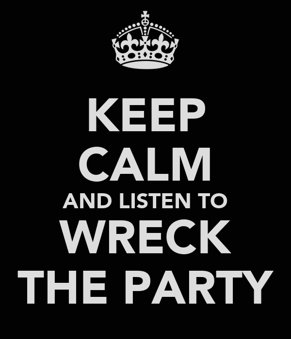 KEEP CALM AND LISTEN TO WRECK THE PARTY