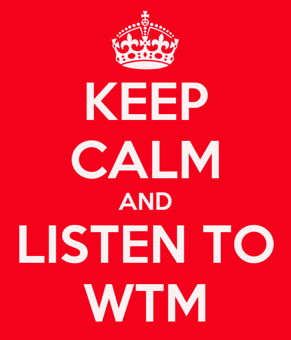 KEEP CALM AND LISTEN TO WTM