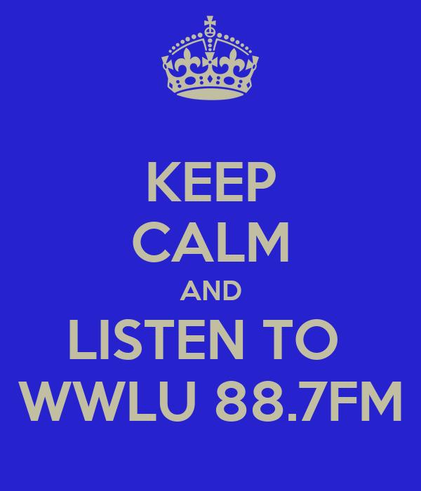KEEP CALM AND LISTEN TO  WWLU 88.7FM