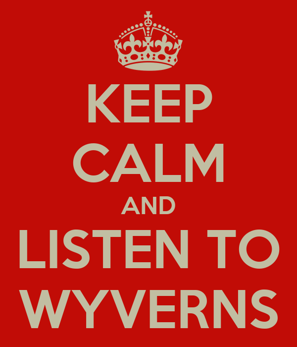 KEEP CALM AND LISTEN TO WYVERNS