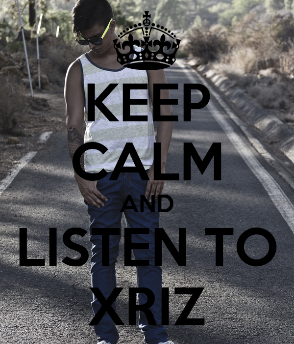 KEEP CALM AND LISTEN TO XRIZ