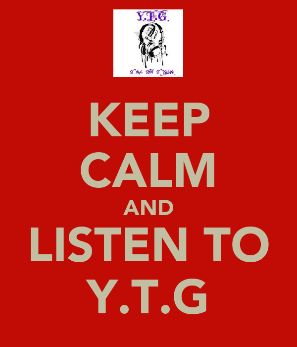 KEEP CALM AND LISTEN TO Y.T.G