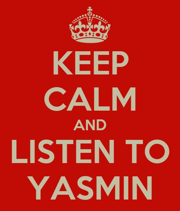 KEEP CALM AND LISTEN TO YASMIN