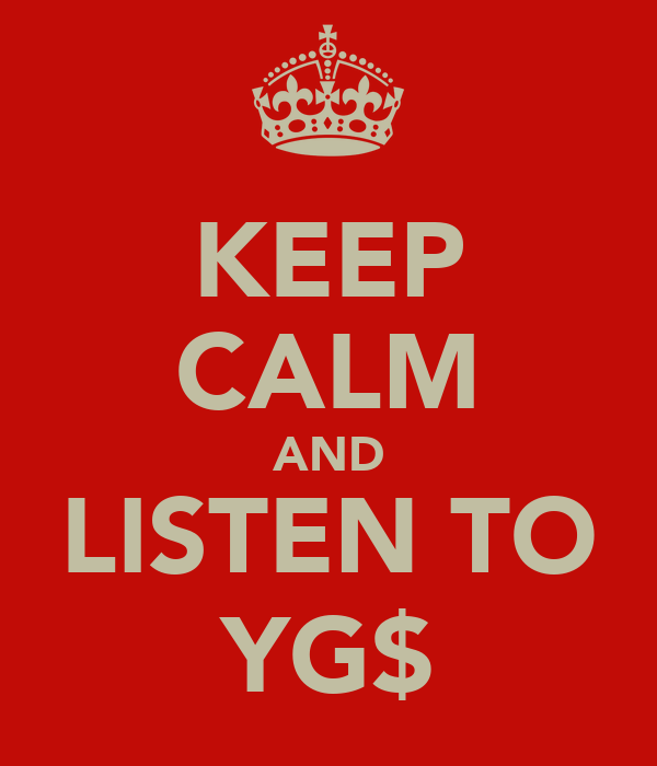 KEEP CALM AND LISTEN TO YG$