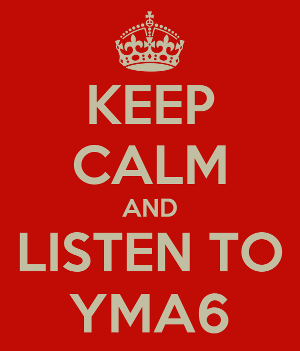 KEEP CALM AND LISTEN TO YMA6