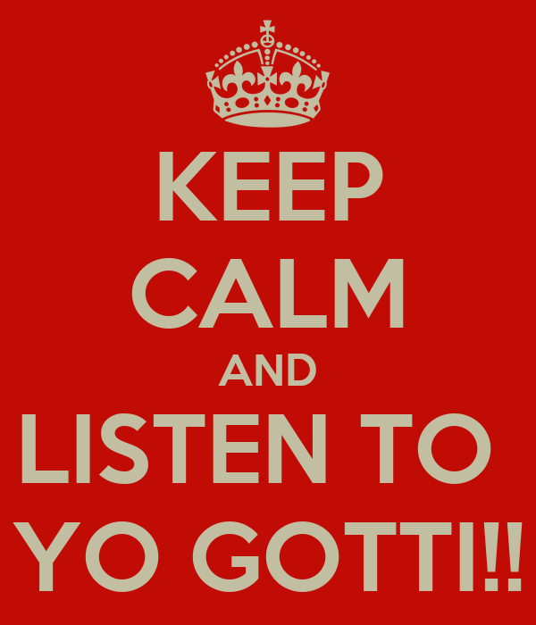 KEEP CALM AND LISTEN TO  YO GOTTI!!