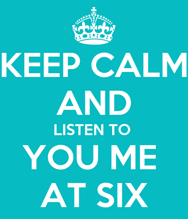 KEEP CALM AND LISTEN TO  YOU ME  AT SIX