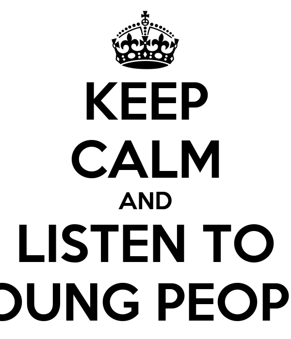 KEEP CALM AND LISTEN TO YOUNG PEOPLE