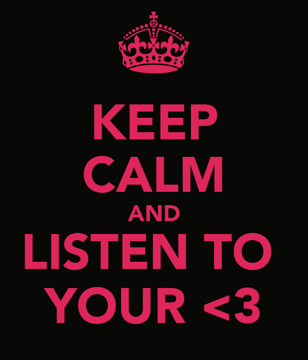 KEEP CALM AND LISTEN TO  YOUR <3