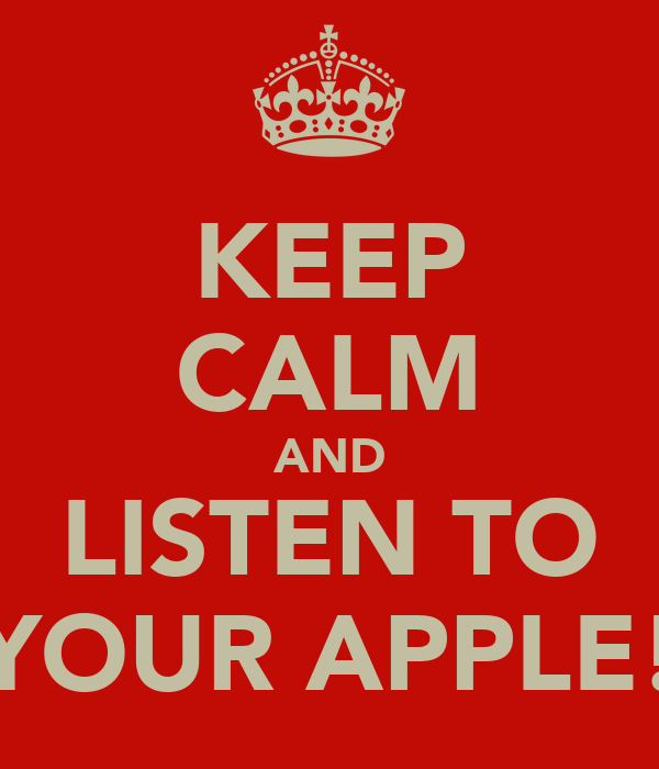 KEEP CALM AND LISTEN TO YOUR APPLE!