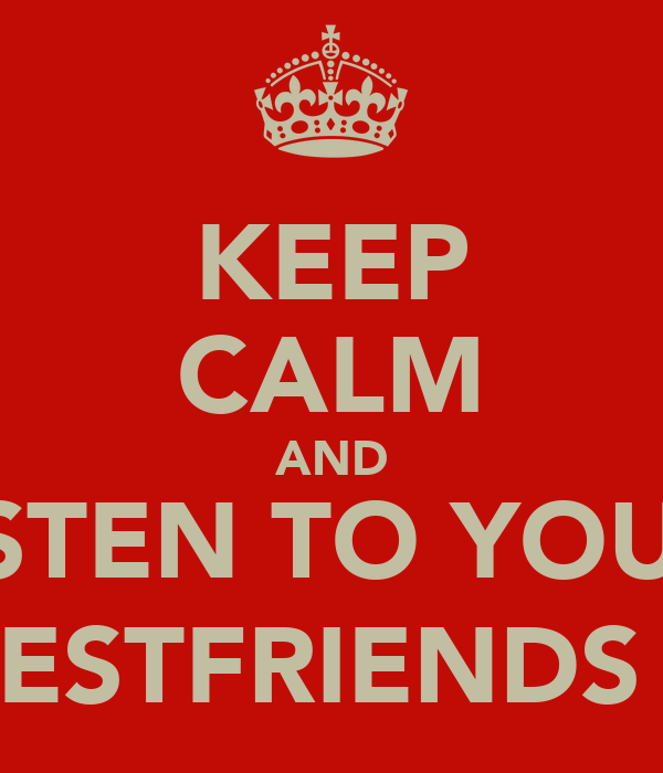 KEEP CALM AND LISTEN TO YOUR  BESTFRIENDS (: