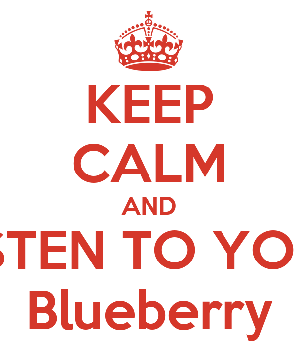 KEEP CALM AND LISTEN TO YOUR Blueberry