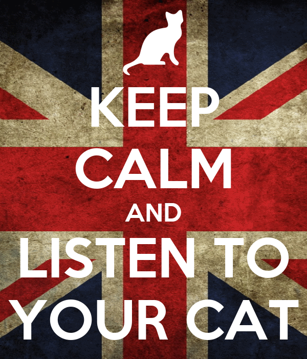 KEEP CALM AND LISTEN TO YOUR CAT